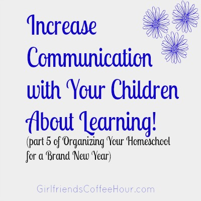 3 Keys to Increasing Communication with Your Children About How and What They Would Like to Learn www.GirlfriendsCoffeeHour.com #organization #communication